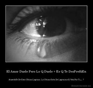 desmotivaciones.mx_El-Amor-Duele-Pero-Lo-Q-Duele-Es-Q-Te-DesPreSiEn-AcuerdaTe-De-Esta-Ultima-Lagrima-La-Ultima-Gota-De-Lagrmima-Q-Voto-Por-Ti-_133124198273