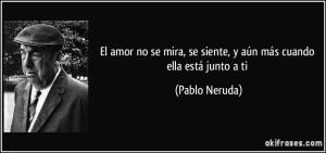 frase-el-amor-no-se-mira-se-siente-y-aun-mas-cuando-ella-esta-junto-a-ti-pablo-neruda-151915