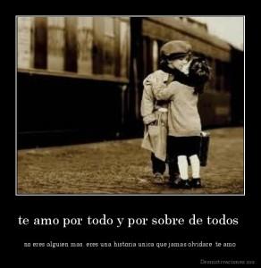 desmotivaciones.mx_te-amo-por-todo-y-por-sobre-de-todos-no-eres-alguien-mas-eres-una-historia-unica-que-jamas-olvidare-te-amo_134463399255