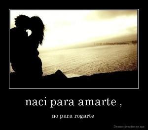 desmotivaciones.mx_naci-para-amarte-no-para-rogarte-_134337061377